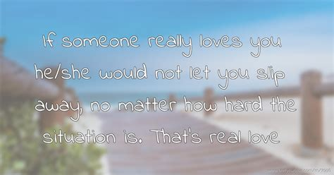 If someone really loves you he/she would not let you